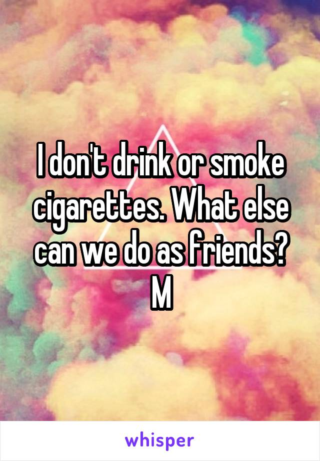 I don't drink or smoke cigarettes. What else can we do as friends? M