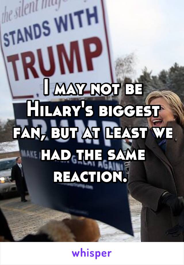 I may not be Hilary's biggest fan, but at least we had the same reaction.