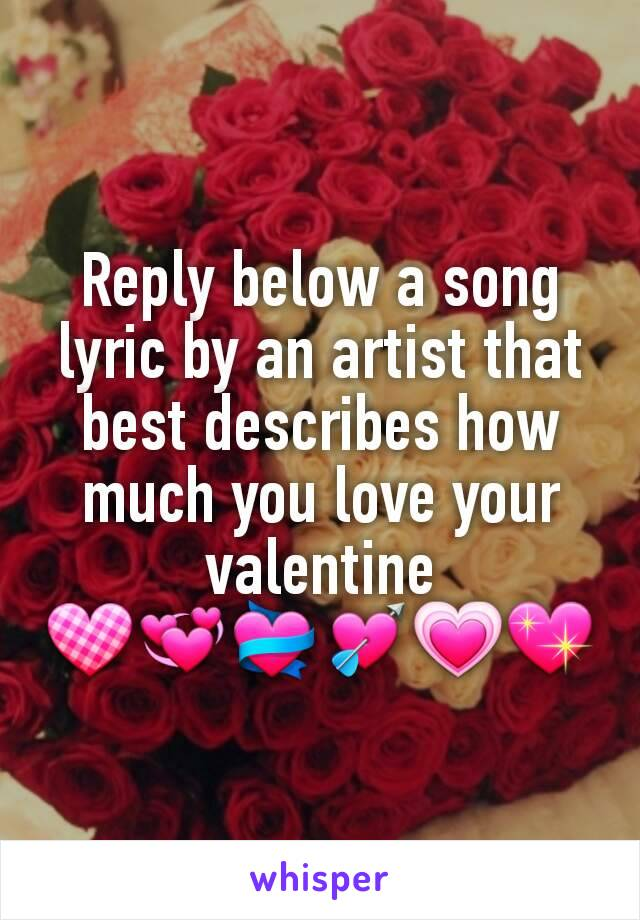 Reply below a song lyric by an artist that best describes how much you love your valentine 💟💞💝💘💗💖