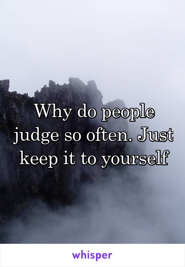 Why do people judge so often. Just keep it to yourself