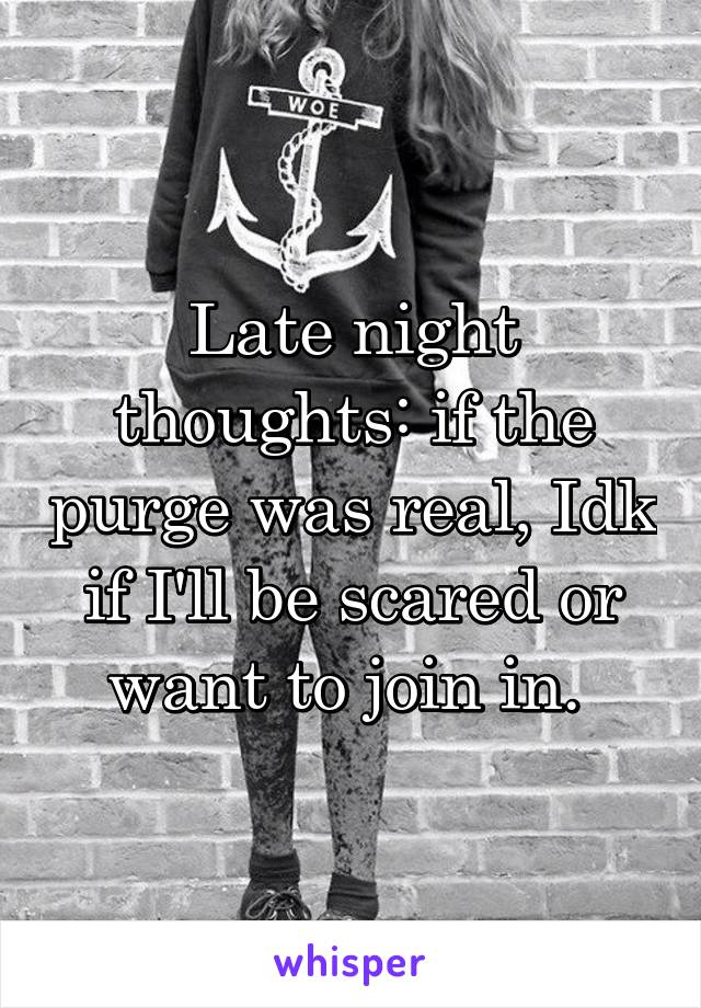 Late night thoughts: if the purge was real, Idk if I'll be scared or want to join in.