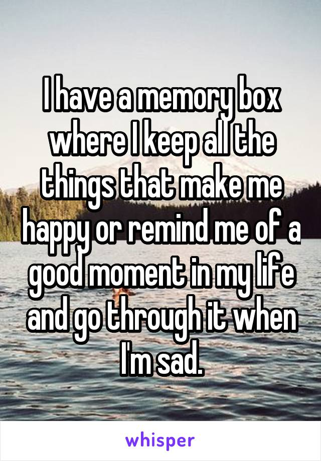 I have a memory box where I keep all the things that make me happy or remind me of a good moment in my life and go through it when I'm sad.
