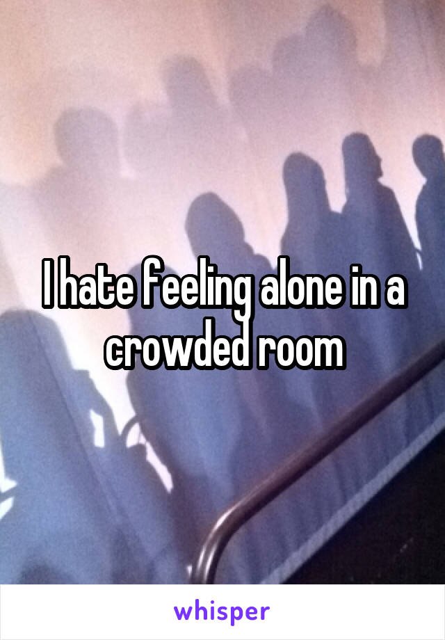 I hate feeling alone in a crowded room