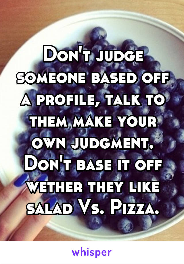 Don't judge someone based off a profile, talk to them make your own judgment. Don't base it off wether they like salad Vs. Pizza.