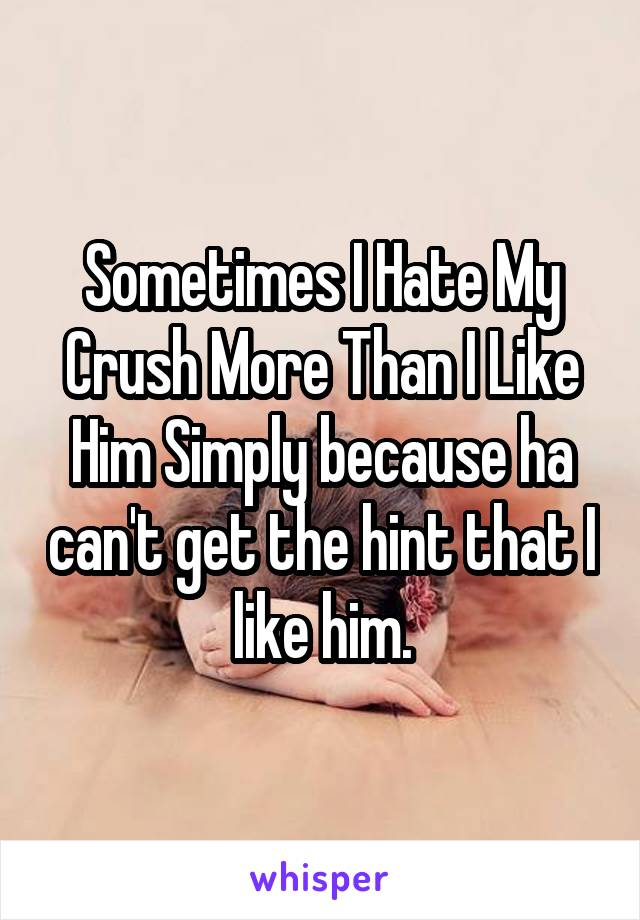 Sometimes I Hate My Crush More Than I Like Him Simply because ha can't get the hint that I like him.