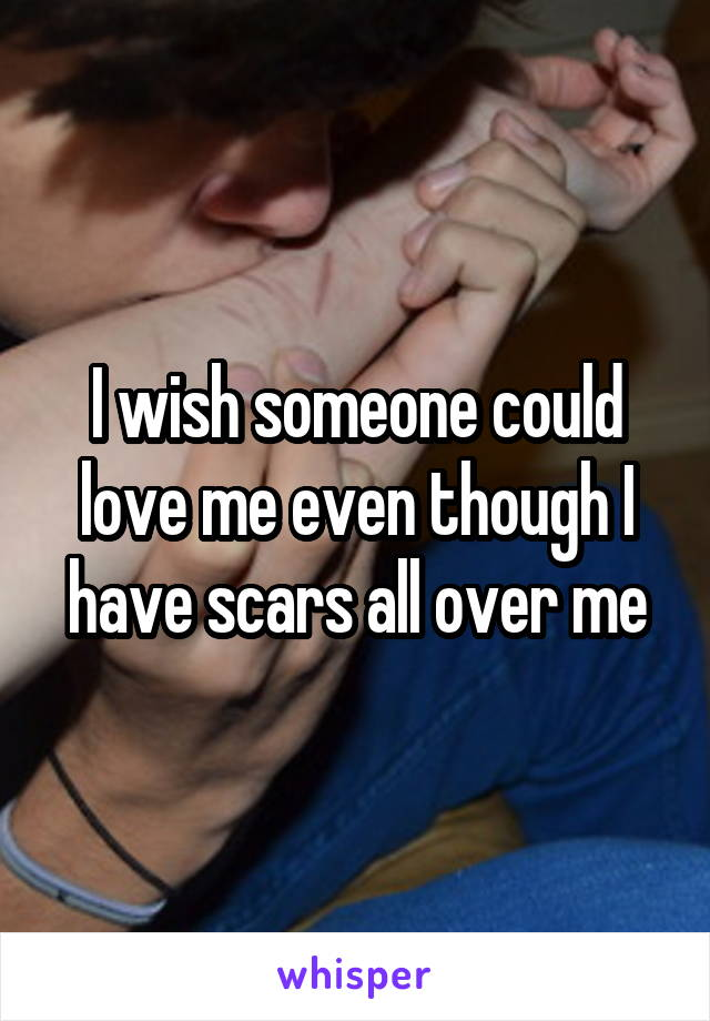 I wish someone could love me even though I have scars all over me