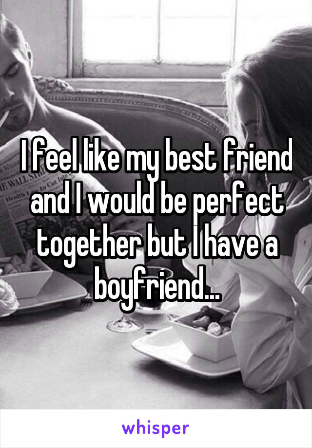 I feel like my best friend and I would be perfect together but I have a boyfriend...