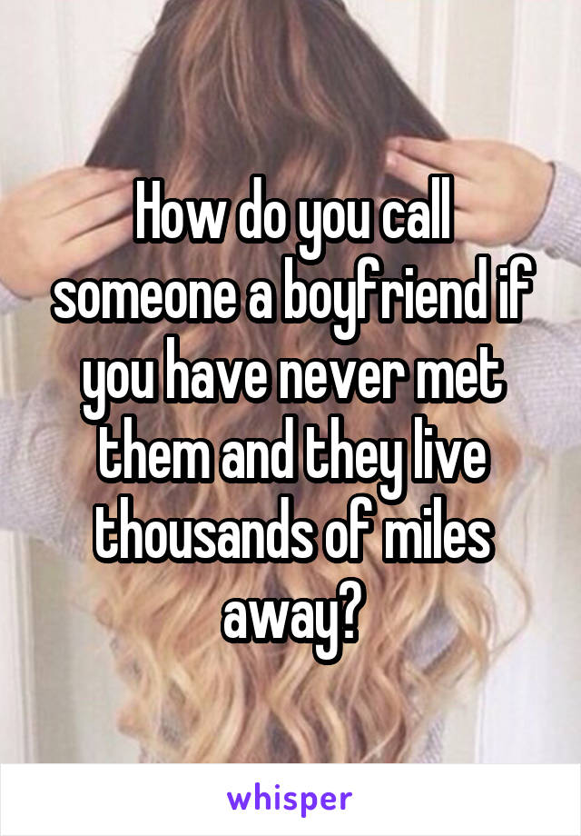 How do you call someone a boyfriend if you have never met them and they live thousands of miles away?