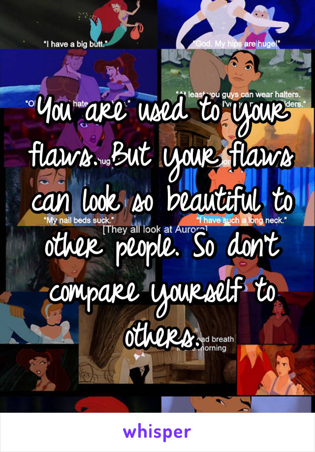 You are used to your flaws. But your flaws can look so beautiful to other people. So don't compare yourself to others.