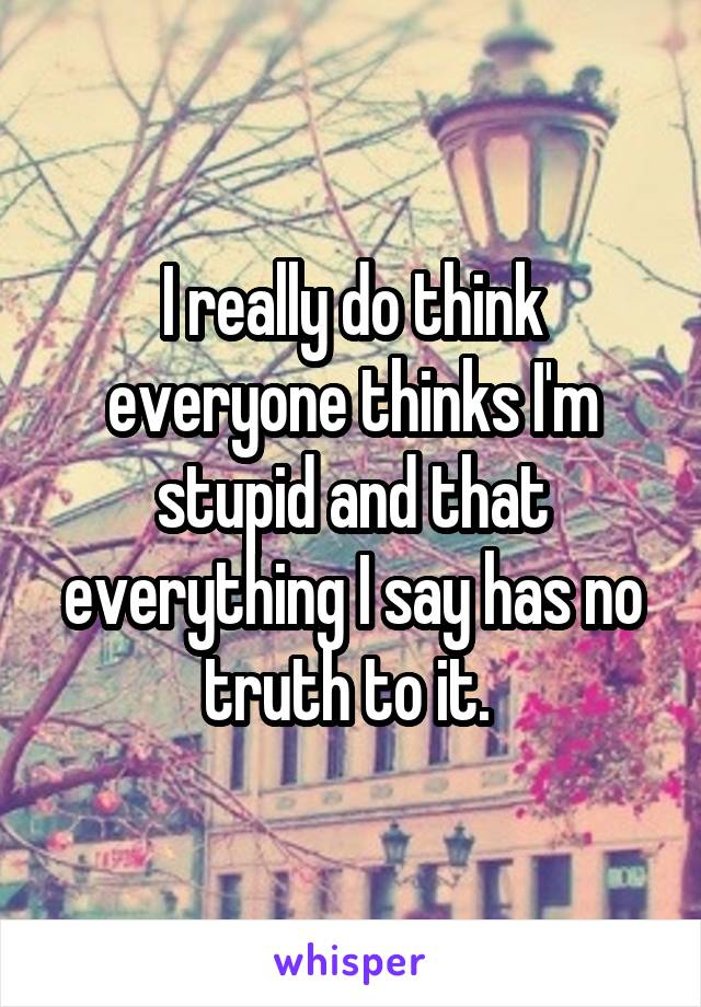 I really do think everyone thinks I'm stupid and that everything I say has no truth to it.