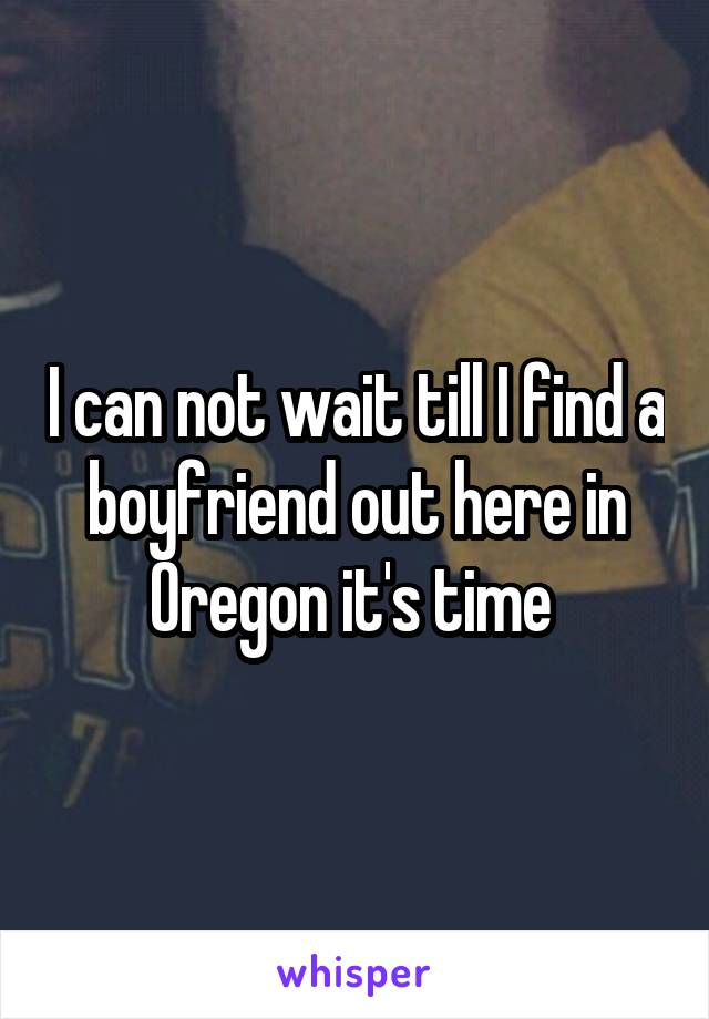 I can not wait till I find a boyfriend out here in Oregon it's time