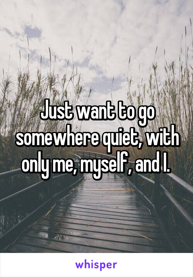 Just want to go somewhere quiet, with only me, myself, and I.