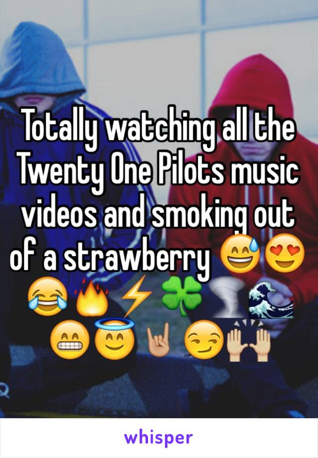Totally watching all the Twenty One Pilots music videos and smoking out of a strawberry 😅😍😂🔥⚡️🍀🌪🌊😁😇🤘🏼😏🙌🏼
