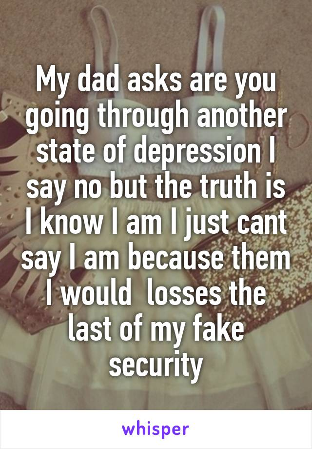 My dad asks are you going through another state of depression I say no but the truth is I know I am I just cant say I am because them I would  losses the last of my fake security