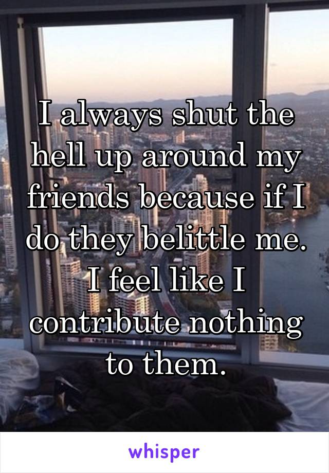 I always shut the hell up around my friends because if I do they belittle me. I feel like I contribute nothing to them.