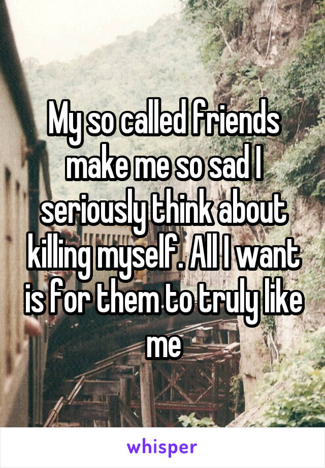 My so called friends make me so sad I seriously think about killing myself. All I want is for them to truly like me