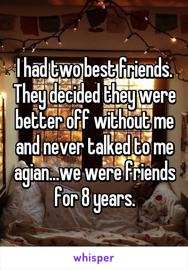 I had two best friends. They decided they were better off without me and never talked to me agian…we were friends for 8 years.