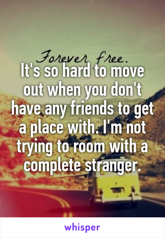 It's so hard to move out when you don't have any friends to get a place with. I'm not trying to room with a complete stranger.