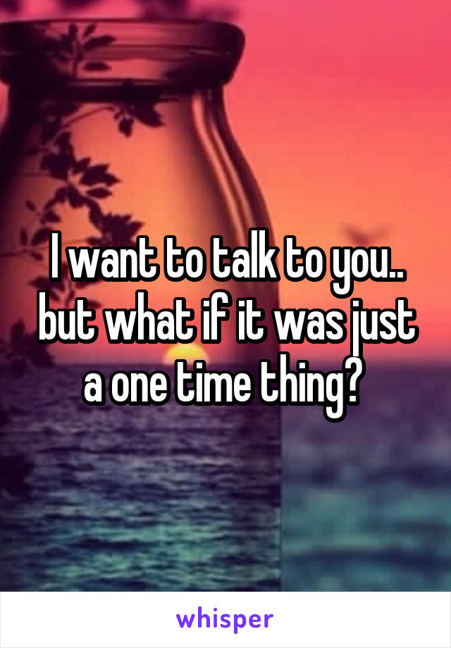I want to talk to you.. but what if it was just a one time thing?