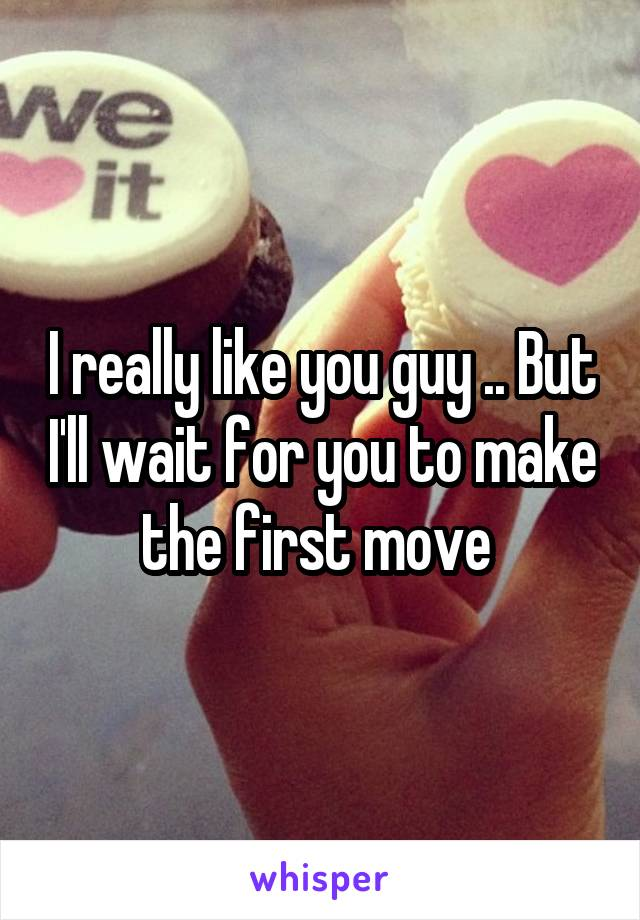 I really like you guy .. But I'll wait for you to make the first move