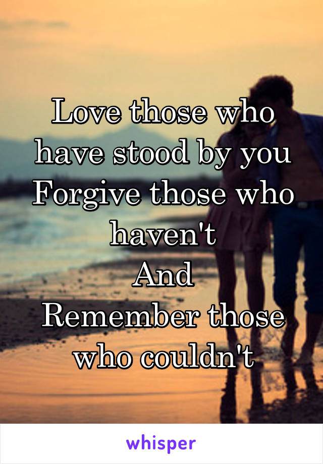 Love those who have stood by you Forgive those who haven't And Remember those who couldn't
