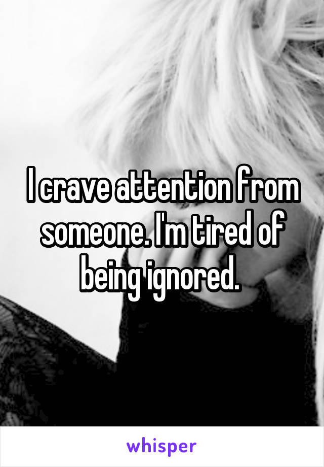 I crave attention from someone. I'm tired of being ignored.
