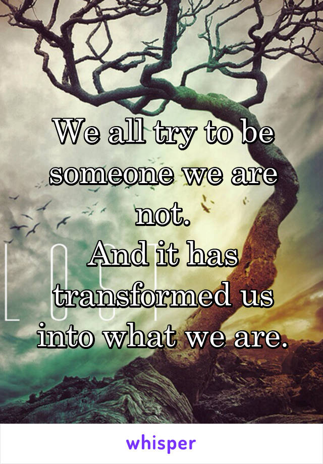 We all try to be someone we are not. And it has transformed us into what we are.