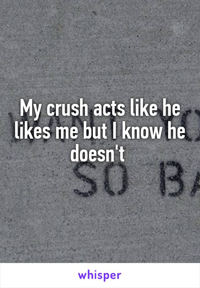 My crush acts like he likes me but I know he doesn't
