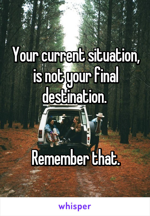 Your current situation, is not your final destination.    Remember that.