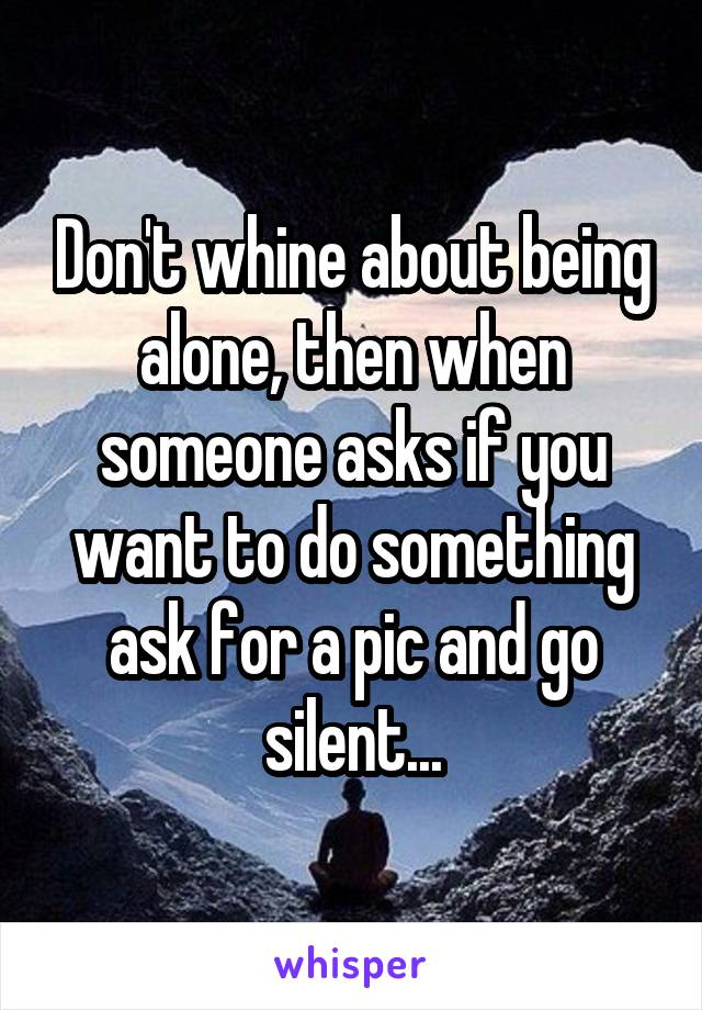 Don't whine about being alone, then when someone asks if you want to do something ask for a pic and go silent...