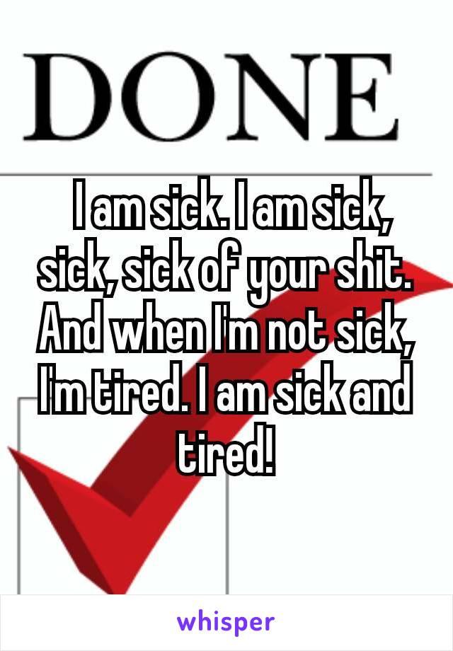 I am sick. I am sick, sick, sick of your shit. And when I'm not sick, I'm tired. I am sick and tired!