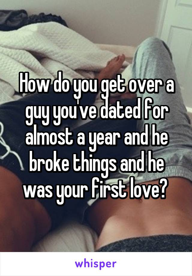 How do you get over a guy you've dated for almost a year and he broke things and he was your first love?