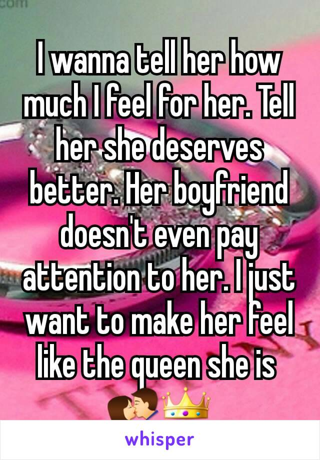 I wanna tell her how much I feel for her. Tell her she deserves better. Her boyfriend doesn't even pay attention to her. I just want to make her feel like the queen she is  💏👑
