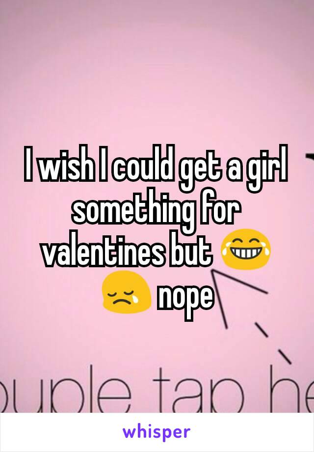 I wish I could get a girl something for valentines but 😂😢 nope