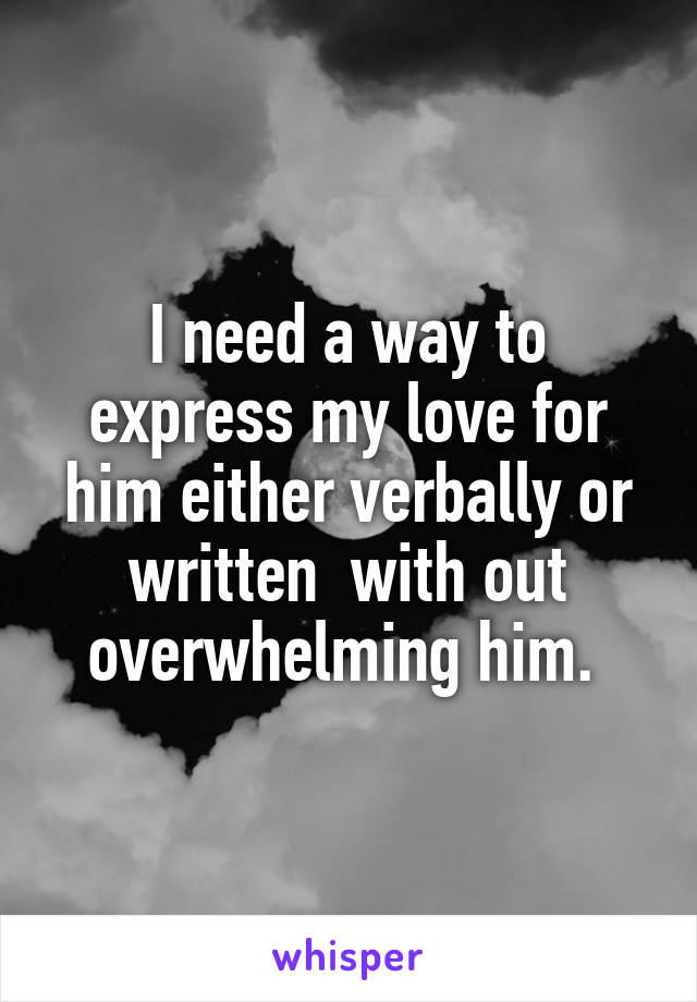 I need a way to express my love for him either verbally or written  with out overwhelming him.