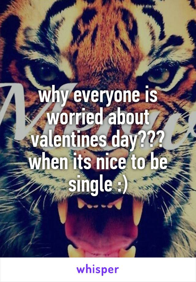 why everyone is worried about valentines day??? when its nice to be single :)