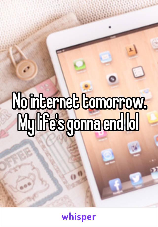 No internet tomorrow. My life's gonna end lol