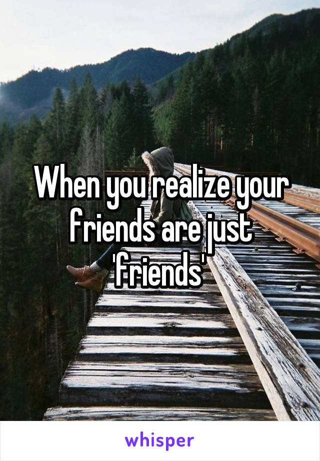 When you realize your friends are just 'friends'