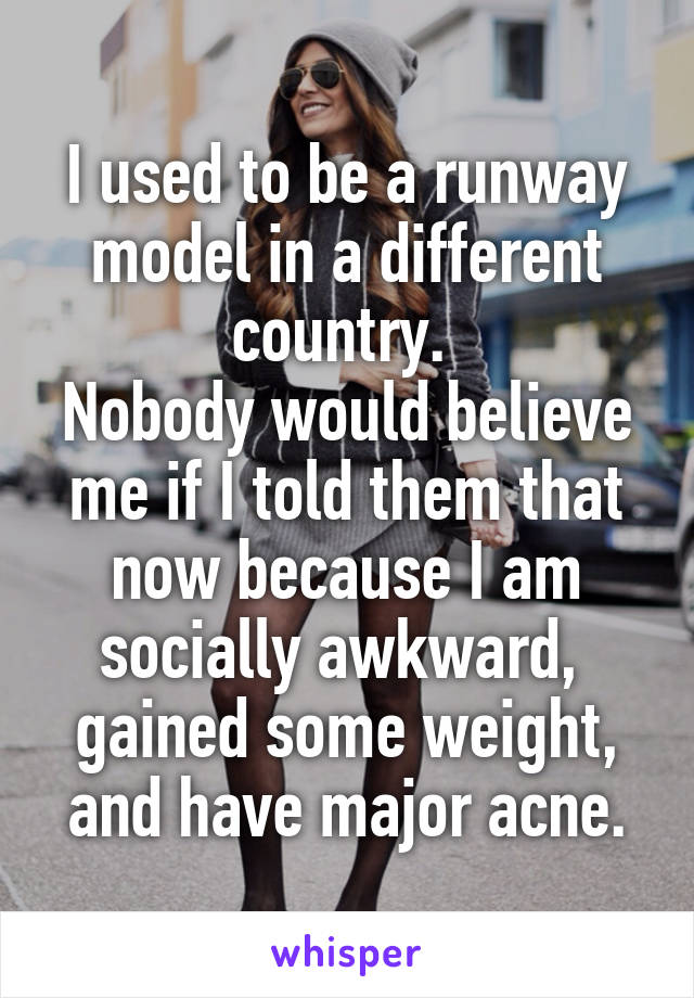 I used to be a runway model in a different country.  Nobody would believe me if I told them that now because I am socially awkward,  gained some weight, and have major acne.