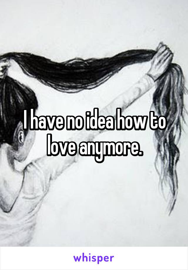 I have no idea how to love anymore.