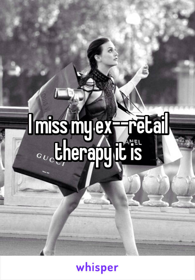 I miss my ex--retail therapy it is