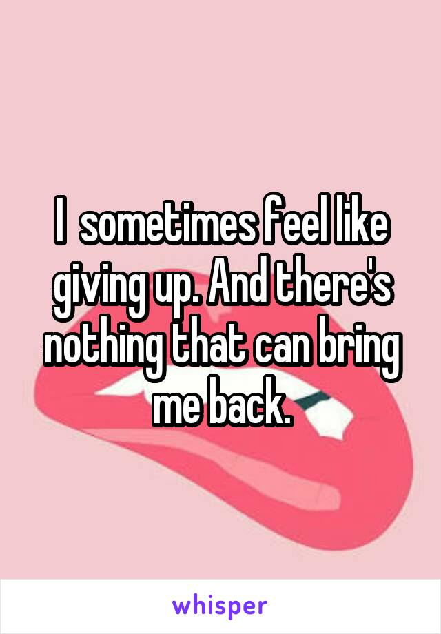 I  sometimes feel like giving up. And there's nothing that can bring me back.