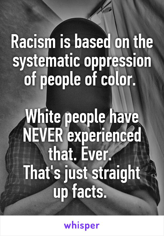Racism is based on the systematic oppression of people of color.   White people have NEVER experienced that. Ever.  That's just straight up facts.