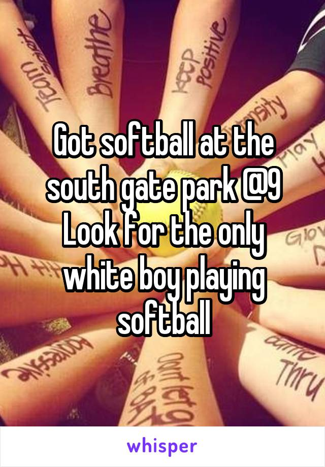 Got softball at the south gate park @9 Look for the only white boy playing softball