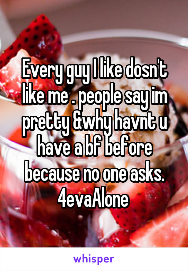 Every guy I like dosn't like me . people say im pretty &why havnt u have a bf before because no one asks. 4evaAlone