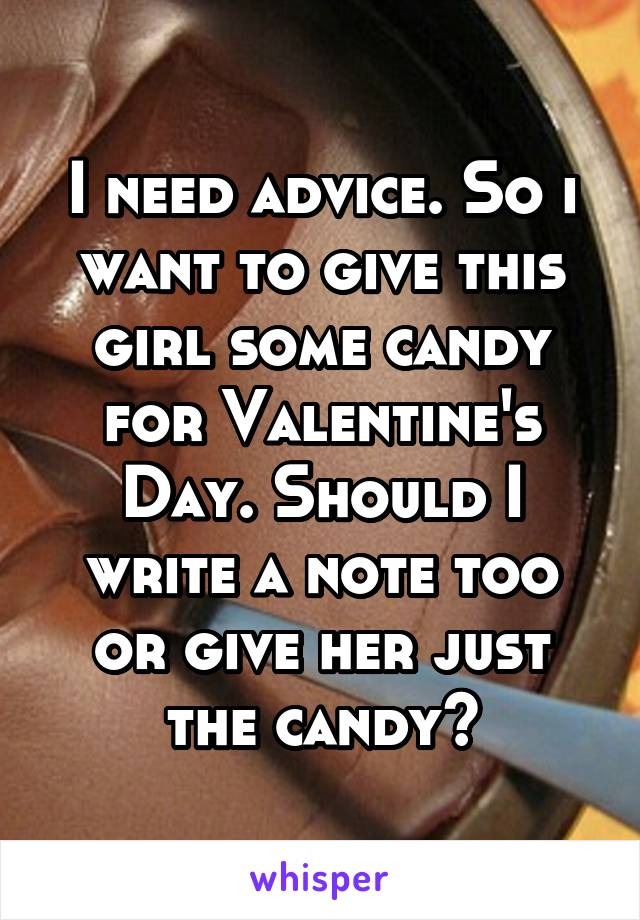 I need advice. So i want to give this girl some candy for Valentine's Day. Should I write a note too or give her just the candy?