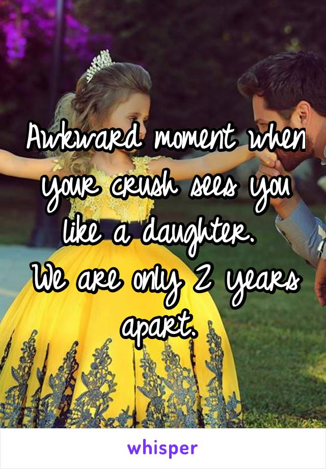 Awkward moment when your crush sees you like a daughter.  We are only 2 years apart.