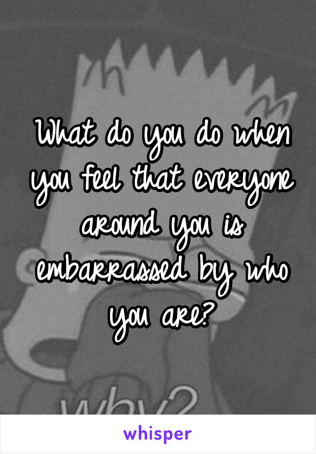 What do you do when you feel that everyone around you is embarrassed by who you are?