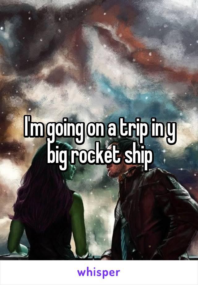 I'm going on a trip in y big rocket ship