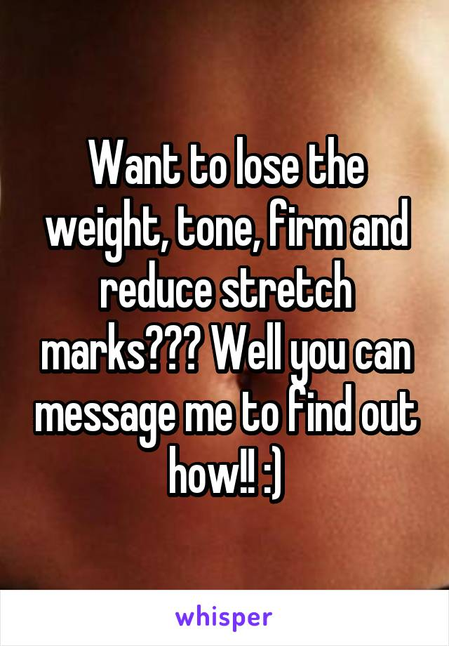 Want to lose the weight, tone, firm and reduce stretch marks??? Well you can message me to find out how!! :)